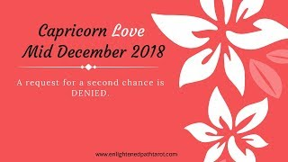 Capricorn LOVE Mid December 2018 * A request for a second chance is denied.*