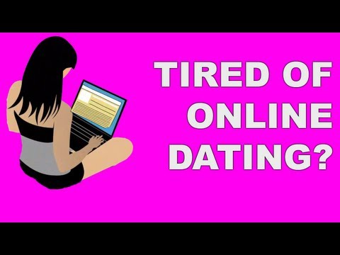Tired of online dating