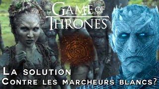 GAME OF THRONES - Théories: LA SOLUTION CONTRE LES MARCHEURS BLANCS?