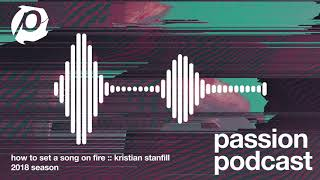 The Passion Podcast - How To Set A Song On Fire :: Kristian Stanfill