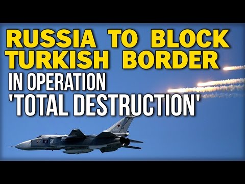 RUSSIA TO BLOCK TURKISH BORDER IN OPERATION 'TOTAL DESTRUCTION'