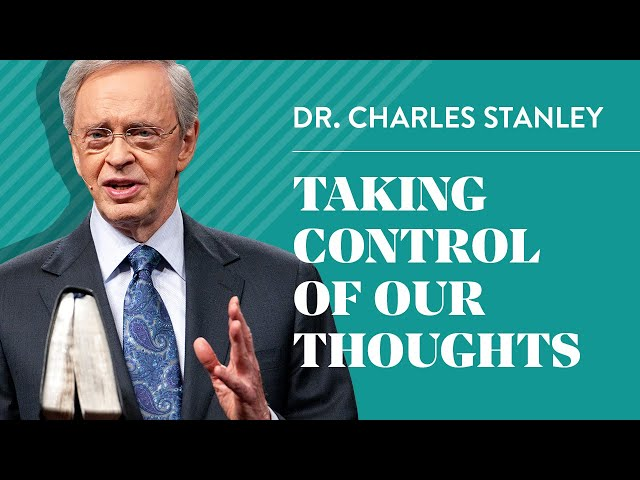 Taking Control of Our Thoughts– Dr. Charles Stanley