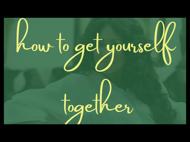 HOW TO GET YOURSELF TOGETHER