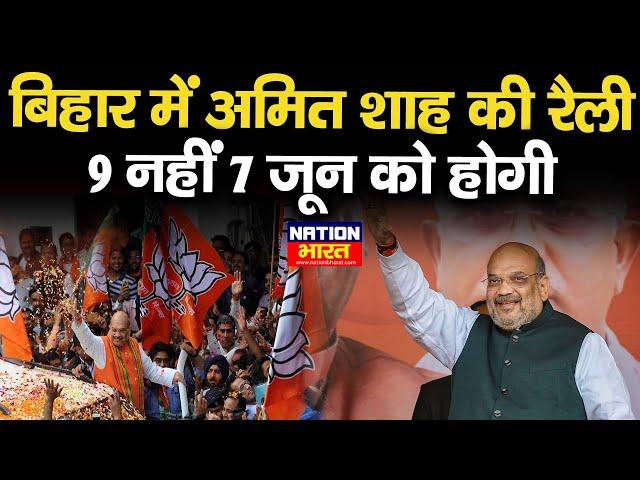 Bihar में बजा चुनावी बिगुल,अब 9 June के बजाए 7 June को Amit shah करेंगे Bihar के लोगों को संबोधित