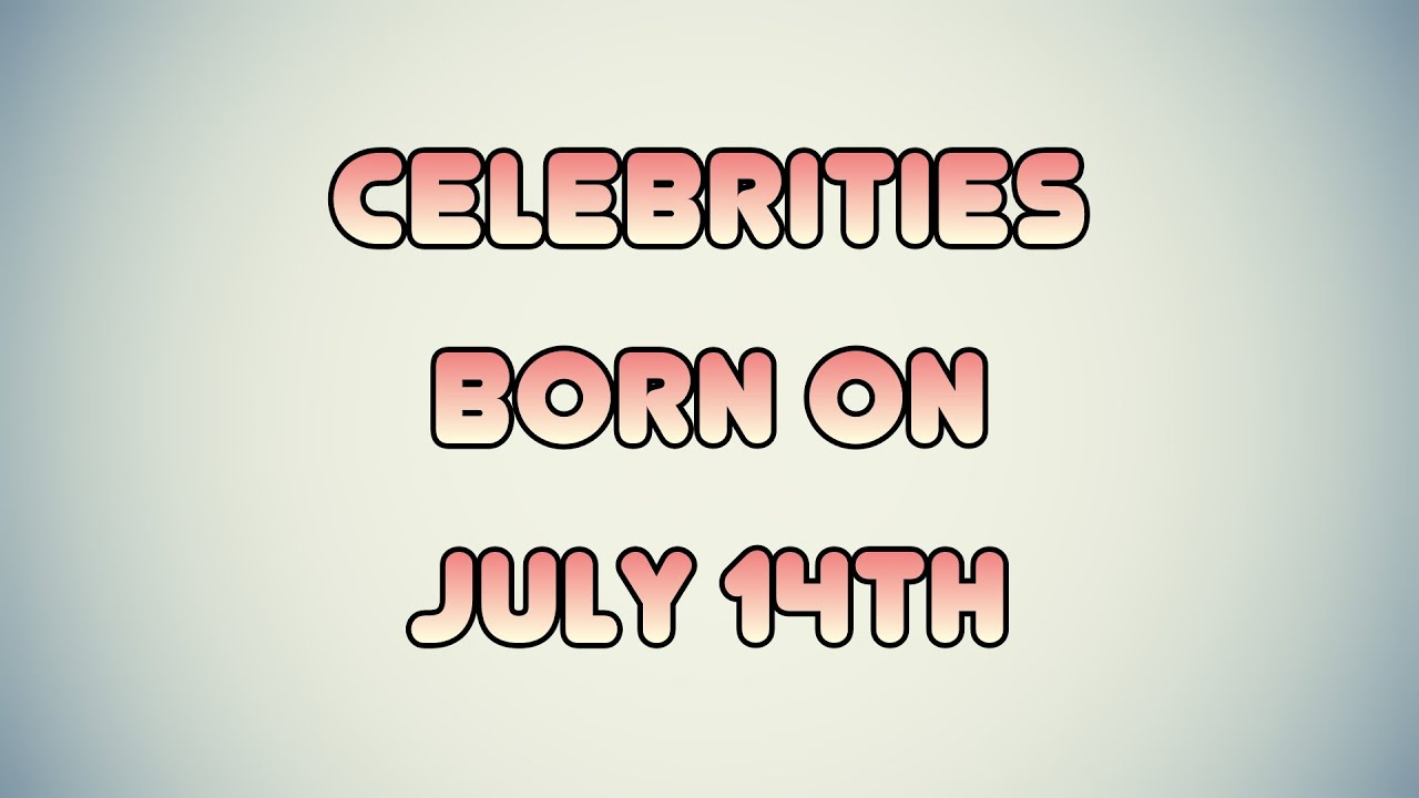 July 14 Birthdays Of Famous People - Characteristics And ...