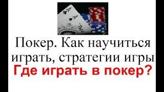 Покер. Как научиться играть, стратегии игры в покер, где играть?