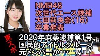 NMB48 次世代エース候補の大田莉央奈(16)が卒業発表・2020麻薬逮捕第1号 国民的アイドルグループ元メンバーか・・・