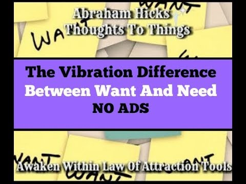 Abraham Hicks♥The Vibration difference between want and need.