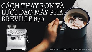 CÁCH THAY RON VÀ THAY LƯỠI DAO MÁY PHA BREVILLE 870