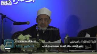 مصر العربية | شيخ الأزهر: ظلم الزوجةِ جريمةٌ تَفوقُ الزنى