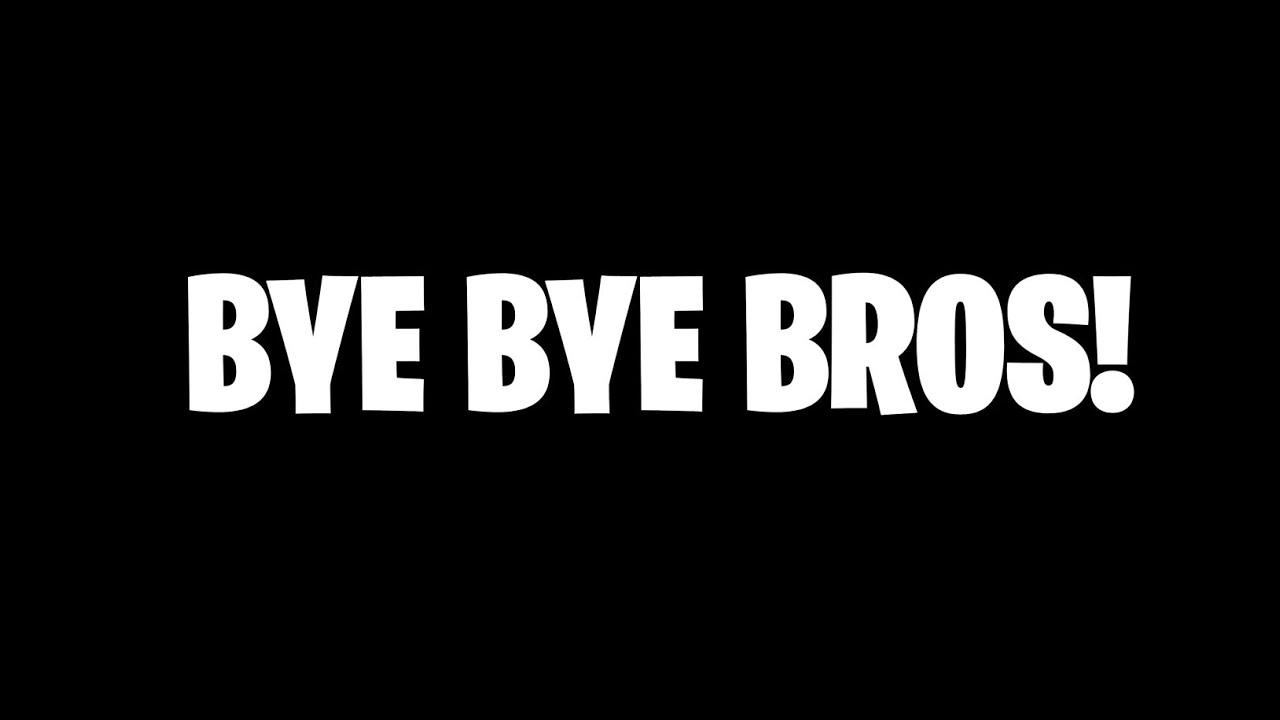 BYE BROS!