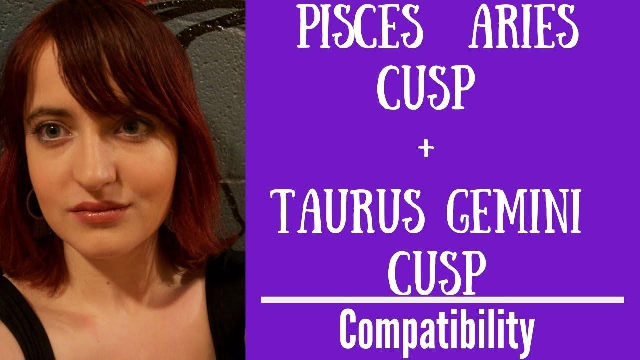 Pisces Aries Cusp + Taurus Gemini Cusp - COMPATIBILITY