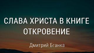 """Дмитрий Бганка """"Слава Христа в книге Откровение"""" - Откр. 1:4"""
