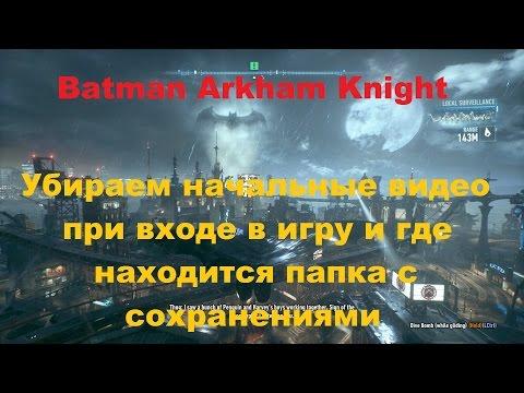 Как пропустить начальное видео в игре где находится папка с сейвами в Batman Arkham Knight