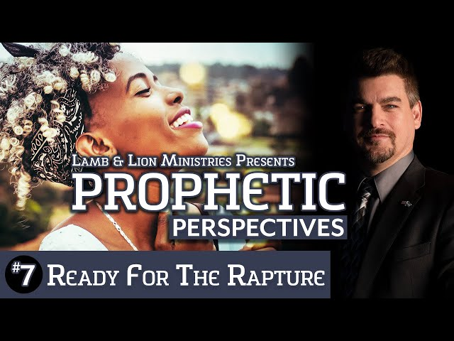 Prophetic Perspectives #7: Ready for the Rapture