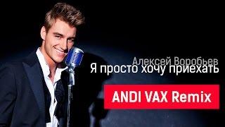 Алексей Воробьев - Я просто хочу приехать (ANDI VAX Remix)
