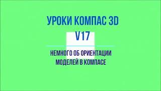 Видеоуроки Компас 3D V17. Немного об ориентации моделей в Компасе