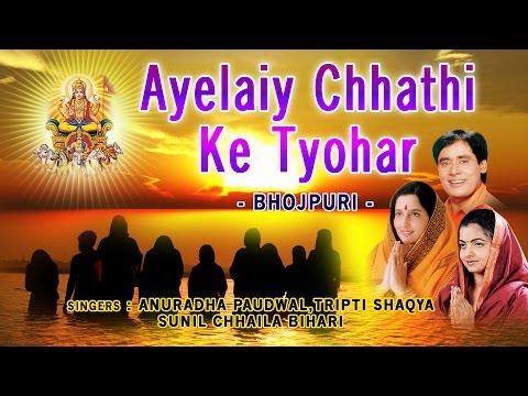 Ayelaiy Chhathi Ke Tyohar Bhojpuri Chhath Pooja Geet, ANURADHA PAUDWAL,TRIPTI SHAQYA, CHHAILA BIHARI