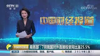 [中国财经报道]商务部:7月我国对外直接投资同比涨25.5%| CCTV财经