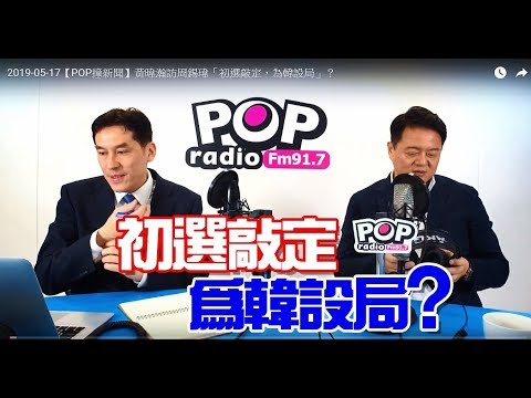 2019-05-17【POP撞新聞】黃暐瀚訪周錫瑋「初選敲定,為韓設局」?