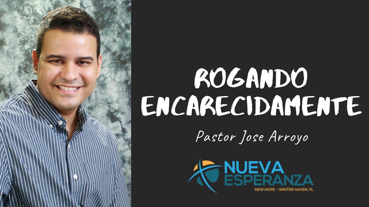 Predica: Rogando Encarecidamente | José Arroyo