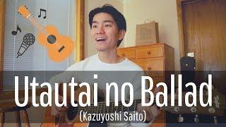 Utautai no Ballad (Kazuyoshi Saito) Cover【Japanese Pop Music】
