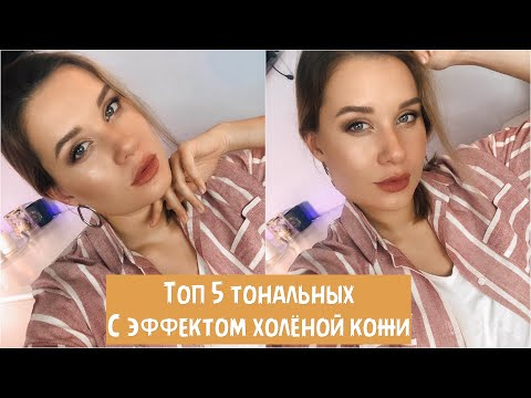 ТОП 5 ТОНАЛЬНЫХ КРЕМО С ЭФФЕКТОМ ХОЛЁНОЙ КОЖИ
