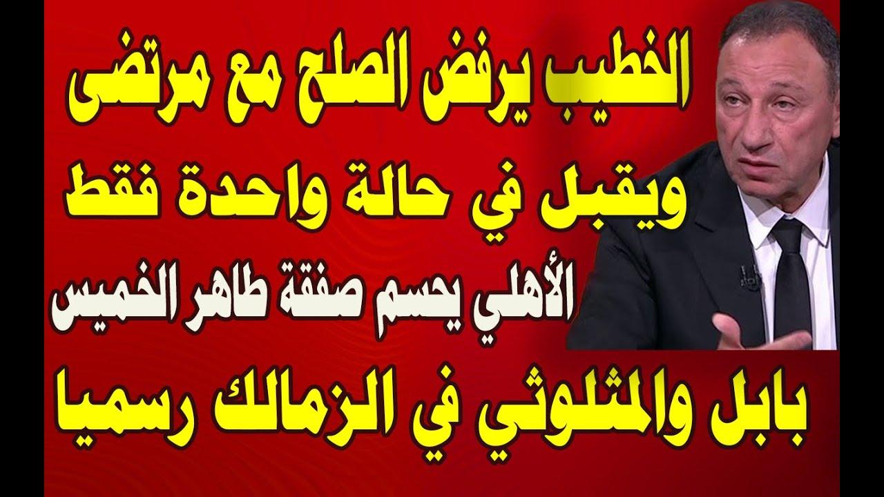 الخطيب يرفض الصلح مع مرتضى منصور.. وحالة واحدة فقط تجعله يقبل.. الأهلي يحسم صفقة طاهر الخميس