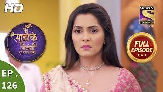 Main Maayke Chali Jaaungi Tum Dekhte Rahiyo - Ep 126 - Full Episode - 5th March, 2019