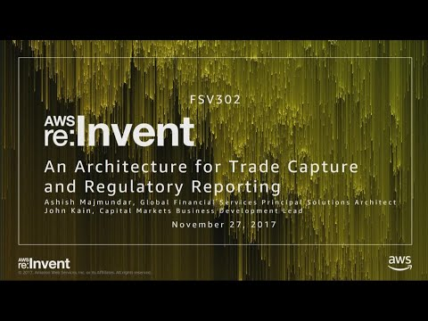 AWS re:Invent 2017: An Architecture for Trade Capture and Regulatory Reporting (FSV302)