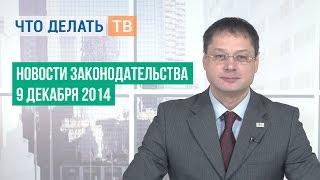 Новости законодательства 09.12.2014(Больше выпусков на http://chtodelat.tv/ Новости законодательства от 09.12.2014 года. В этом выпуске Вы узнаете: - Какие..., 2014-12-10T09:48:40.000Z)