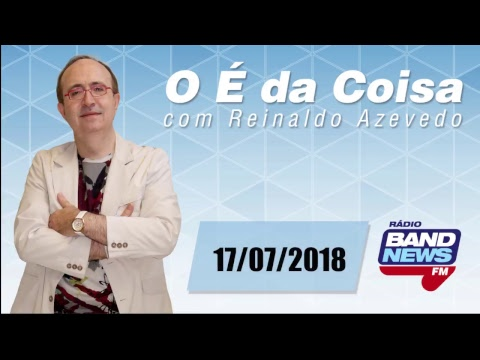 O É da Coisa, com Reinaldo Azevedo  17072018