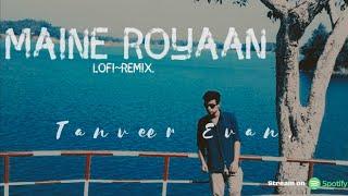 Maine Royaan | Lofi~Remix | My First Track | Tanveer Evan.