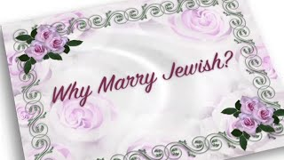 Why Marry Jewish? (Why not intermarry)