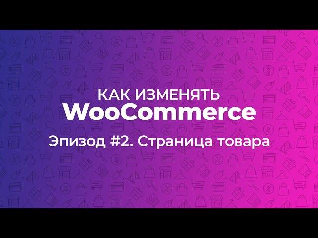 Как изменять WooCommerce. Эпизод #2. Страница товара