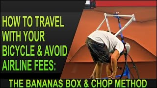 How To Travel With Your Bicycle & Avoid Airline Fees: The Bananas Box & Chop Method