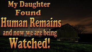 My Daughter Found Human Remains and Now We Are Being Watched