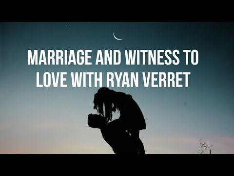 Marriage and Witness to love with Ryan Verret