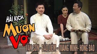 VAN SON 😊 Hài Kịch | MƯỢN VỢ | Vân Sơn - Bảo Liêm - Quang Minh-  Hồng Đào