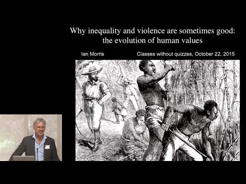"Ian Morris, ""Why Inequality and Violence are Sometimes Good: The Evolution of Human Values"""