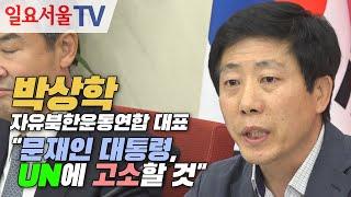"""박상학 자유북한운동연합 대표 """"문재인 대통령, UN에 고소할 것"""""""