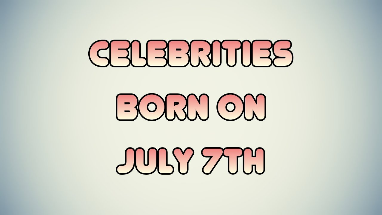 July 7 Birthdays | Famous Birthdays