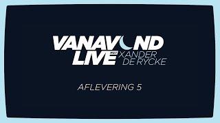 Vanavond Live met Xander De Rycke - Aflevering 5