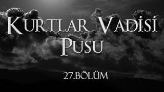 Kurtlar Vadisi Pusu 27. Bölüm