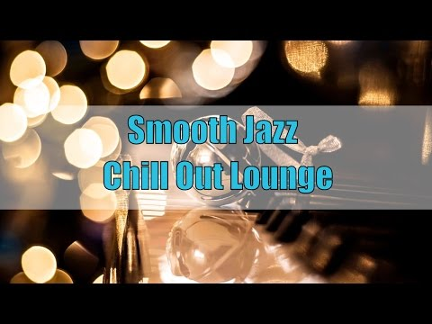 Smooth Jazz Chill Out Lounge Instrumental: Smooth Jazz Playlist 2016, Lounge Music Chill Out Mix