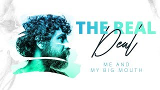 'The Real Deal' Series | Me And My Big Mouth