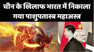 china के खिलाफ भारत में निकाला गया पाशुपतास्त्र महाअस्त्र