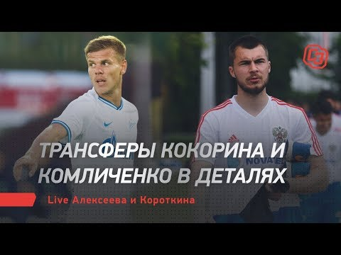 Трансферы Кокорина и Комличенко в деталях. Live Алексеева и Короткина