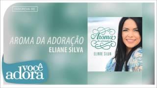 Eliane Silva - Aroma da Adoração (Aroma da Adoração) [Áudio Oficial]