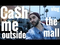 CASH ME OUTSIDE THE MALL HOW BOUT DAH? VLOG